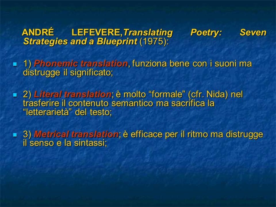 ANDRÉ LEFEVERE,Translating Poetry: Seven Strategies and a Blueprint (1975): ANDRÉ LEFEVERE,Translating Poetry: Seven Strategies and a Blueprint (1975): 4) Poetry into prose; evita fraintendimenti ma distrugge la specificità del messaggio poetico; 4) Poetry into prose; evita fraintendimenti ma distrugge la specificità del messaggio poetico; 5) Rhymed translation; il risultato è spesso noioso e pedante; 5) Rhymed translation; il risultato è spesso noioso e pedante; 6) Blank verse translation; raggiunge un buon livello di letterarietà ma rende goffa la traduzione; 6) Blank verse translation; raggiunge un buon livello di letterarietà ma rende goffa la traduzione; 7) Interpretation and versions (cfr.