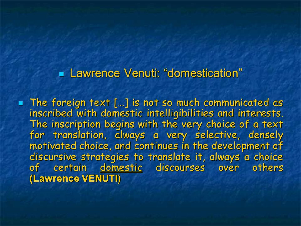 Lawrence Venuti: domestication Lawrence Venuti: domestication The foreign text […] is not so much communicated as inscribed with domestic intelligibilities and interests.