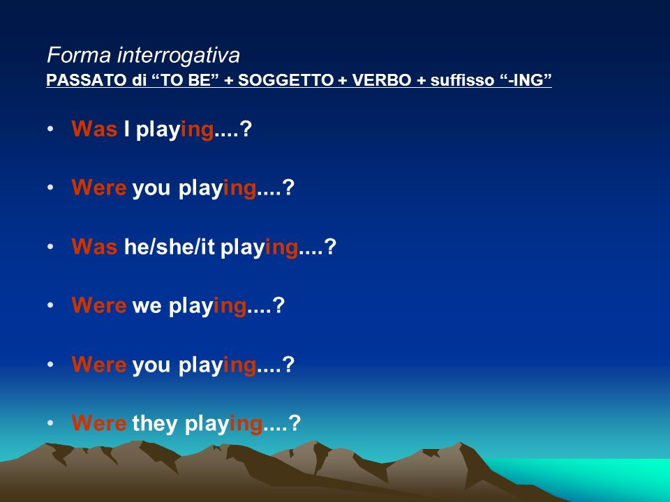 Forma interrogativa PASSATO di TO BE + SOGGETTO + VERBO + suffisso -ING Was I playing....? Were you playing....? Was he/she/it playing....? Were we pl