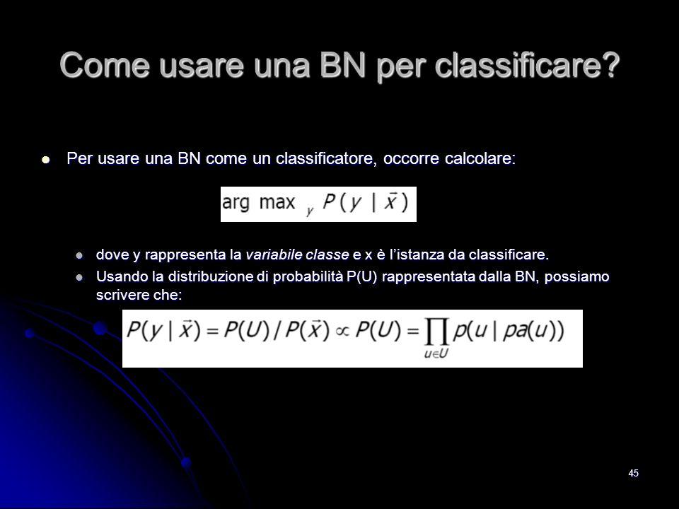 45 Come usare una BN per classificare? Per usare una BN come un classificatore, occorre calcolare: Per usare una BN come un classificatore, occorre ca
