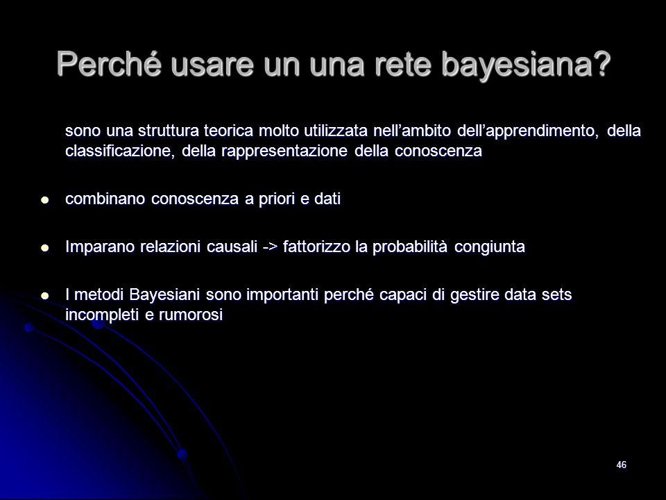 46 Perché usare un una rete bayesiana? sono una struttura teorica molto utilizzata nellambito dellapprendimento, della classificazione, della rapprese