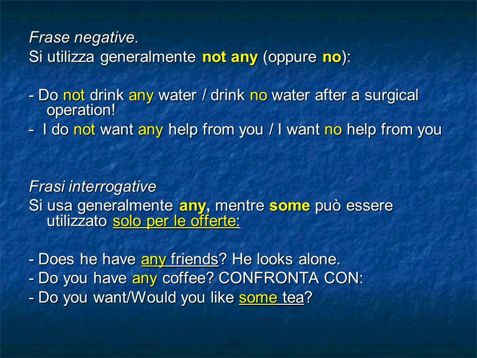 Frase negative. Si utilizza generalmente not any (oppure no): - Do not drink any water / drink no water after a surgical operation! - I do not want an