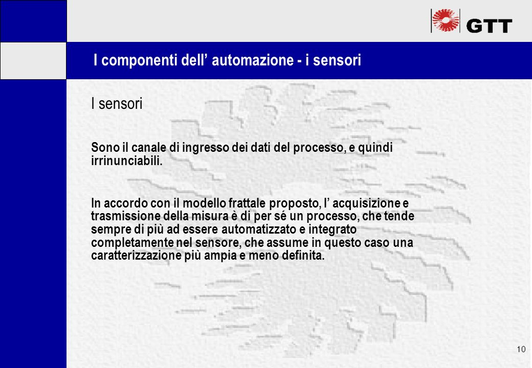 Mastertitelformat bearbeiten 10 I componenti dell automazione - i sensori I sensori Sono il canale di ingresso dei dati del processo, e quindi irrinunciabili.
