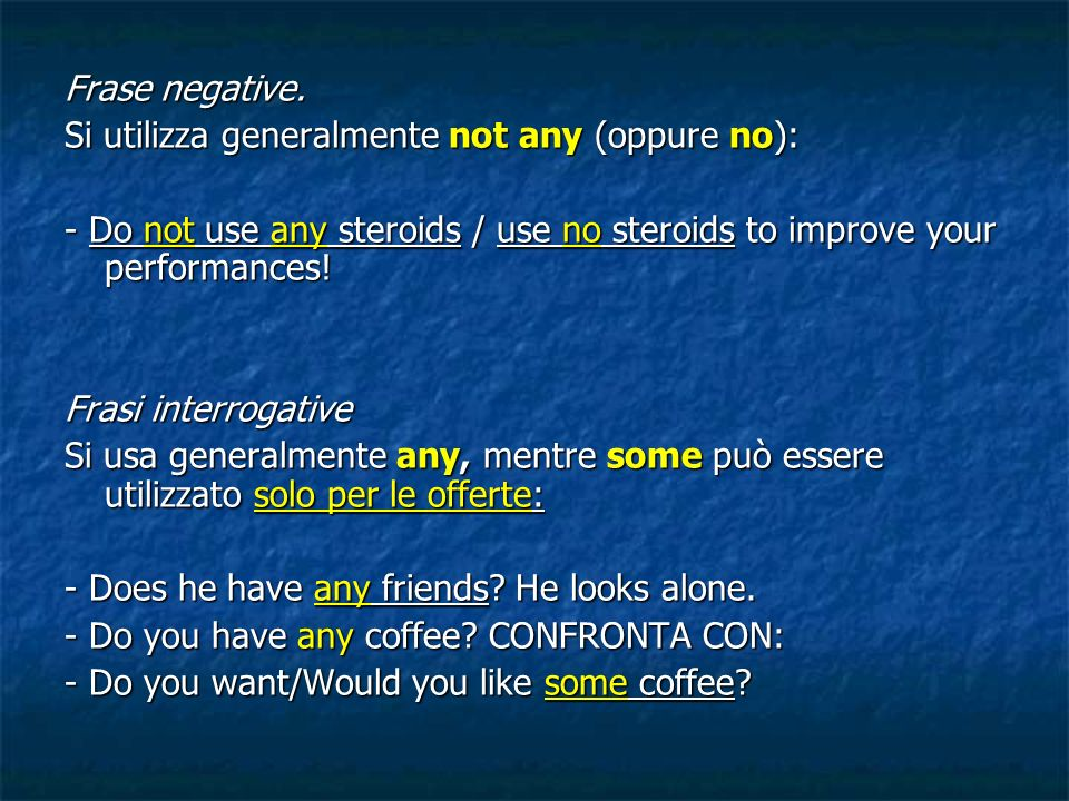 Frase negative. Si utilizza generalmente not any (oppure no): - Do not use any steroids / use no steroids to improve your performances! Frasi interrog