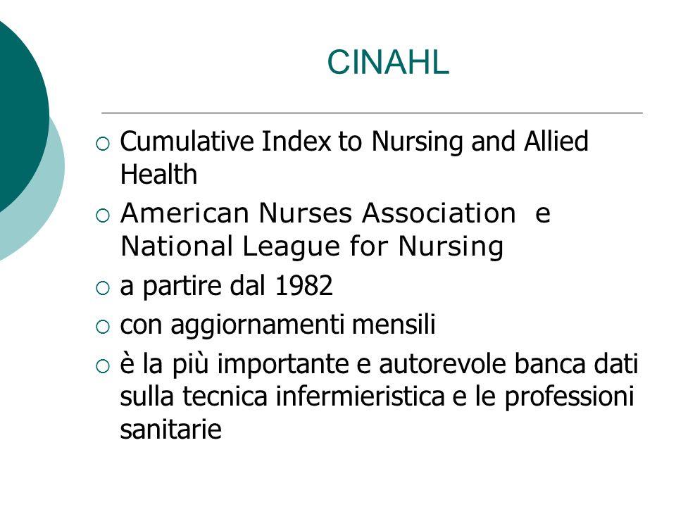 CINAHL Cumulative Index to Nursing and Allied Health American Nurses Association e National League for Nursing a partire dal 1982 con aggiornamenti mensili è la più importante e autorevole banca dati sulla tecnica infermieristica e le professioni sanitarie