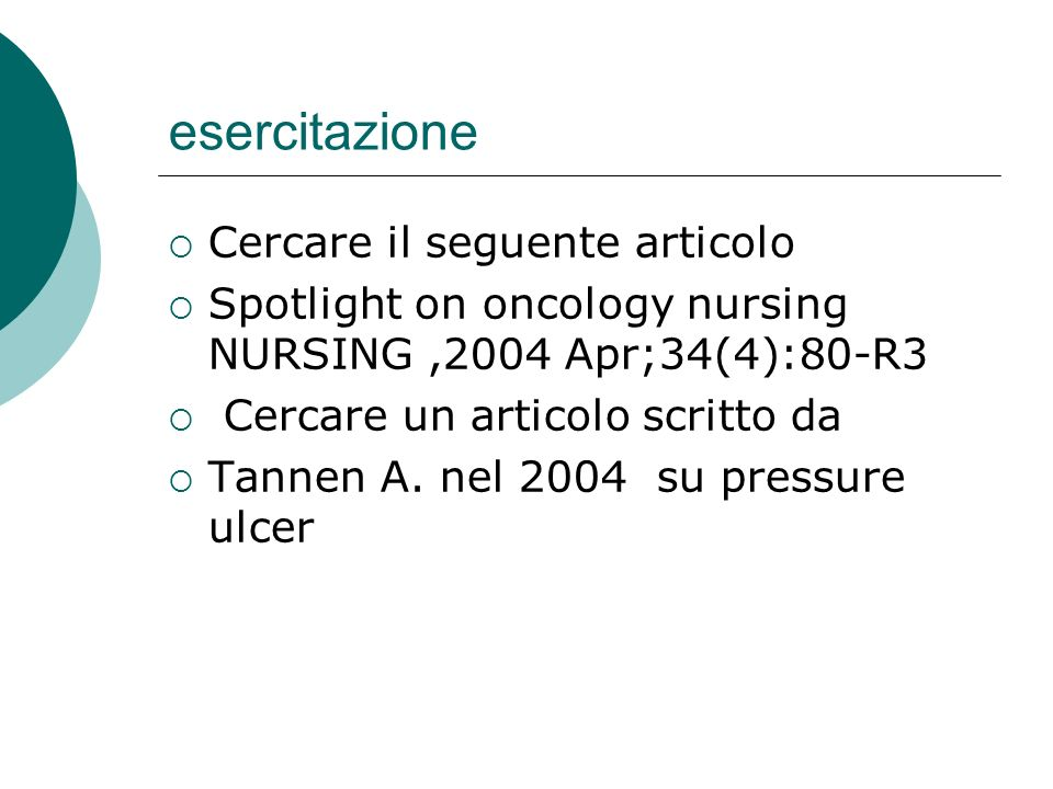 esercitazione Cercare il seguente articolo Spotlight on oncology nursing NURSING,2004 Apr;34(4):80-R3 Cercare un articolo scritto da Tannen A. nel 200