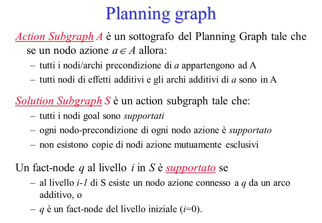 Planning graph Action Subgraph A è un sottografo del Planning Graph tale che se un nodo azione a A allora: –tutti i nodi/archi precondizione di a appa