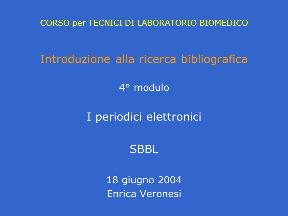 CORSO per TECNICI DI LABORATORIO BIOMEDICO Introduzione alla ricerca bibliografica 4° modulo I periodici elettronici SBBL 18 giugno 2004 Enrica Verone