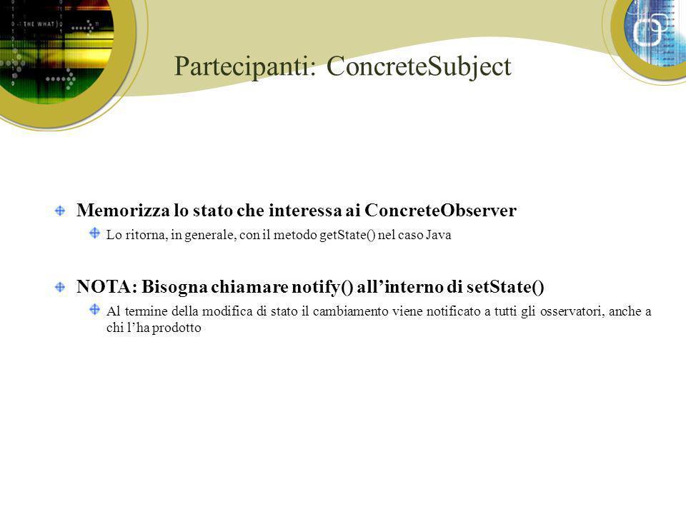 Partecipanti: ConcreteSubject Memorizza lo stato che interessa ai ConcreteObserver Lo ritorna, in generale, con il metodo getState() nel caso Java NOT
