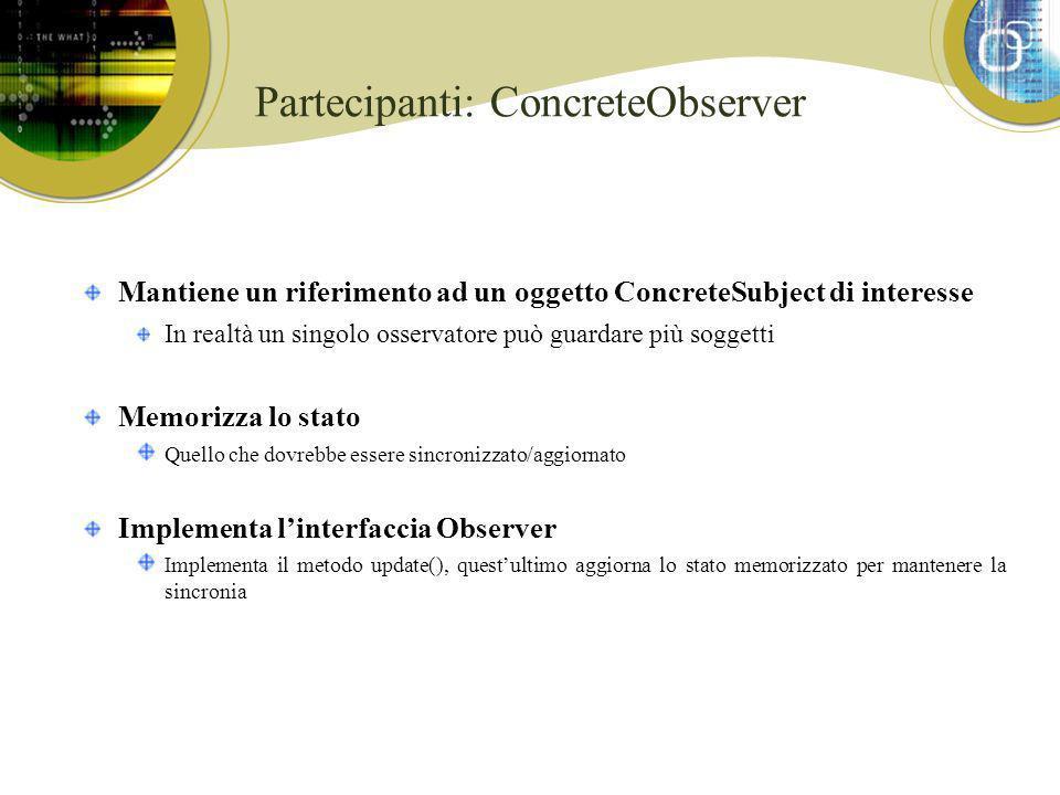 Partecipanti: ConcreteObserver Mantiene un riferimento ad un oggetto ConcreteSubject di interesse In realtà un singolo osservatore può guardare più so
