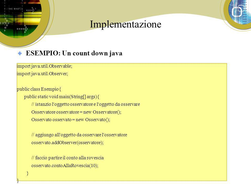 Implementazione ESEMPIO: Un count down java import java.util.Observable; import java.util.Observer; public class Esempio{ public static void main(Stri