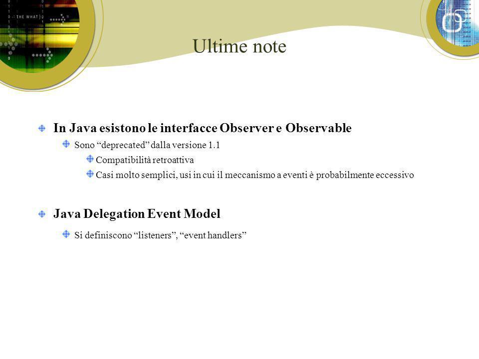 Ultime note In Java esistono le interfacce Observer e Observable Sono deprecated dalla versione 1.1 Compatibilità retroattiva Casi molto semplici, usi