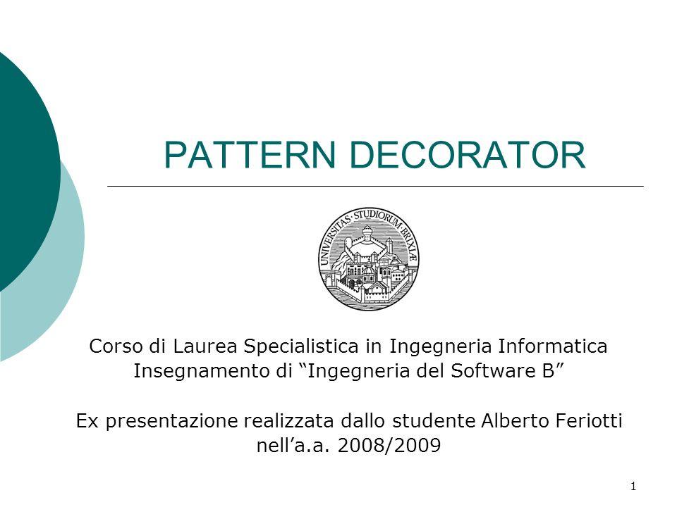 PATTERN DECORATOR Corso di Laurea Specialistica in Ingegneria Informatica Insegnamento di Ingegneria del Software B Ex presentazione realizzata dallo