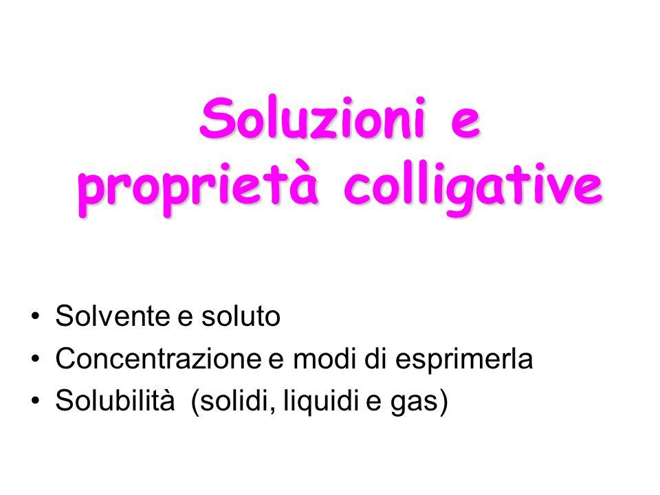 Solvente e soluto Concentrazione e modi di esprimerla Solubilità (solidi, liquidi e gas) Soluzioni e proprietà colligative
