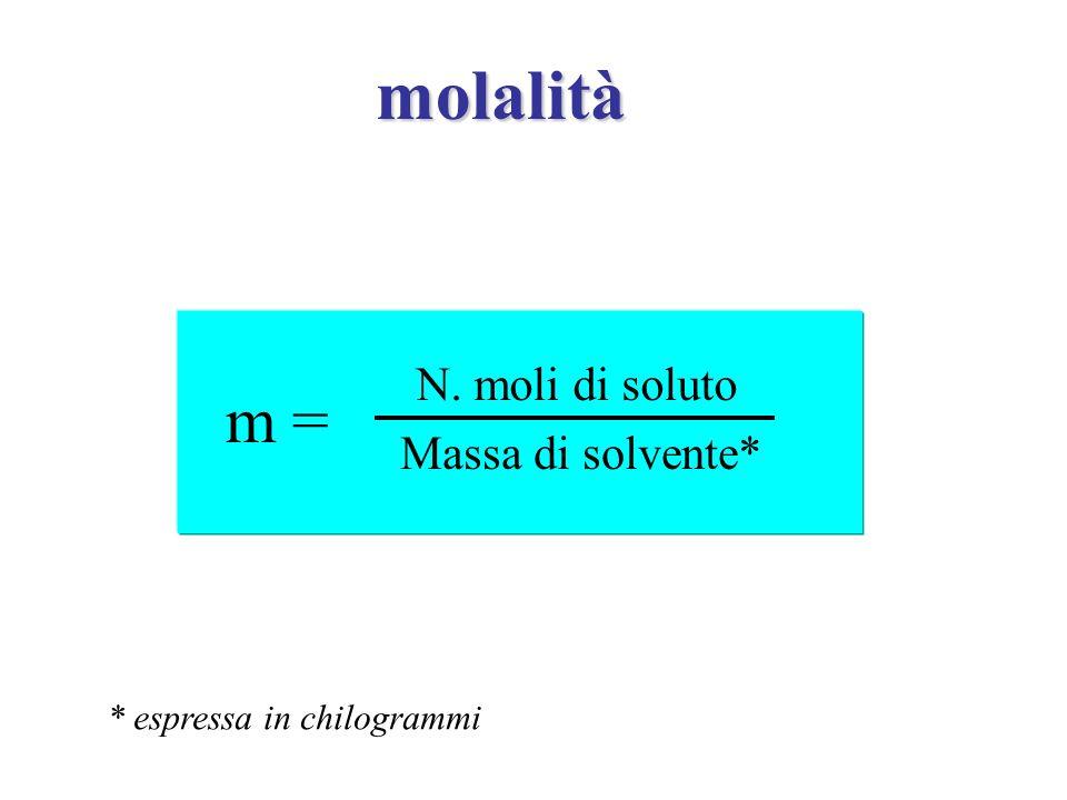 molalità m = N. moli di soluto Massa di solvente* * espressa in chilogrammi