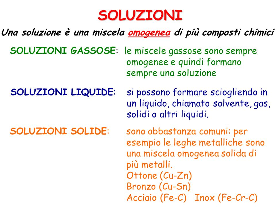 Soluzioni Le soluzioni sono miscele omogenee di una sostanza, il soluto, in un altra, il solvente I chimici fanno avvenire la maggiore parte delle loro reazioni in soluzione perché in questo modo i reagenti sono mobili e possono entrare in contatto e reagire