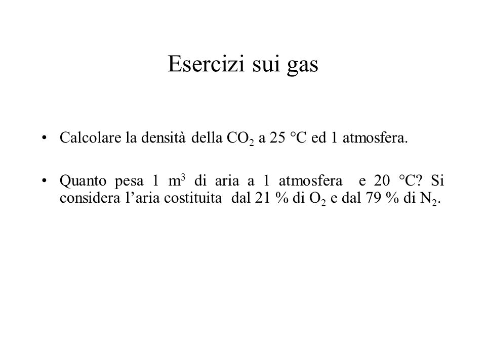Esercizi sui gas Calcolare la densità della CO 2 a 25 °C ed 1 atmosfera. Quanto pesa 1 m 3 di aria a 1 atmosfera e 20 °C? Si considera laria costituit