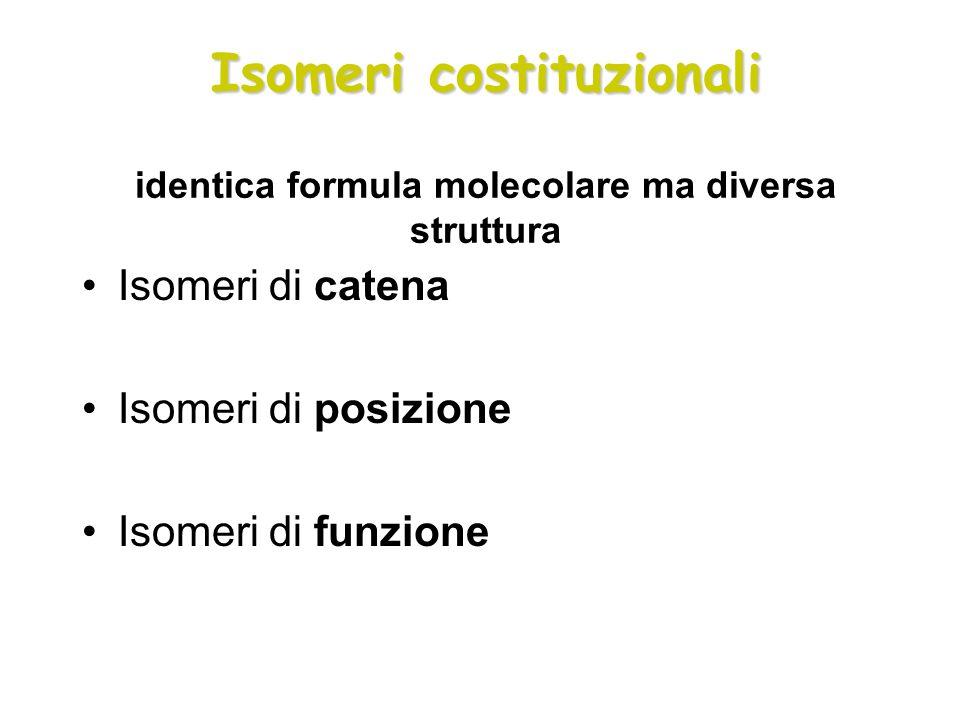 Isomeri costituzionali Isomeri costituzionali identica formula molecolare ma diversa struttura Isomeri di catena Isomeri di posizione Isomeri di funzi
