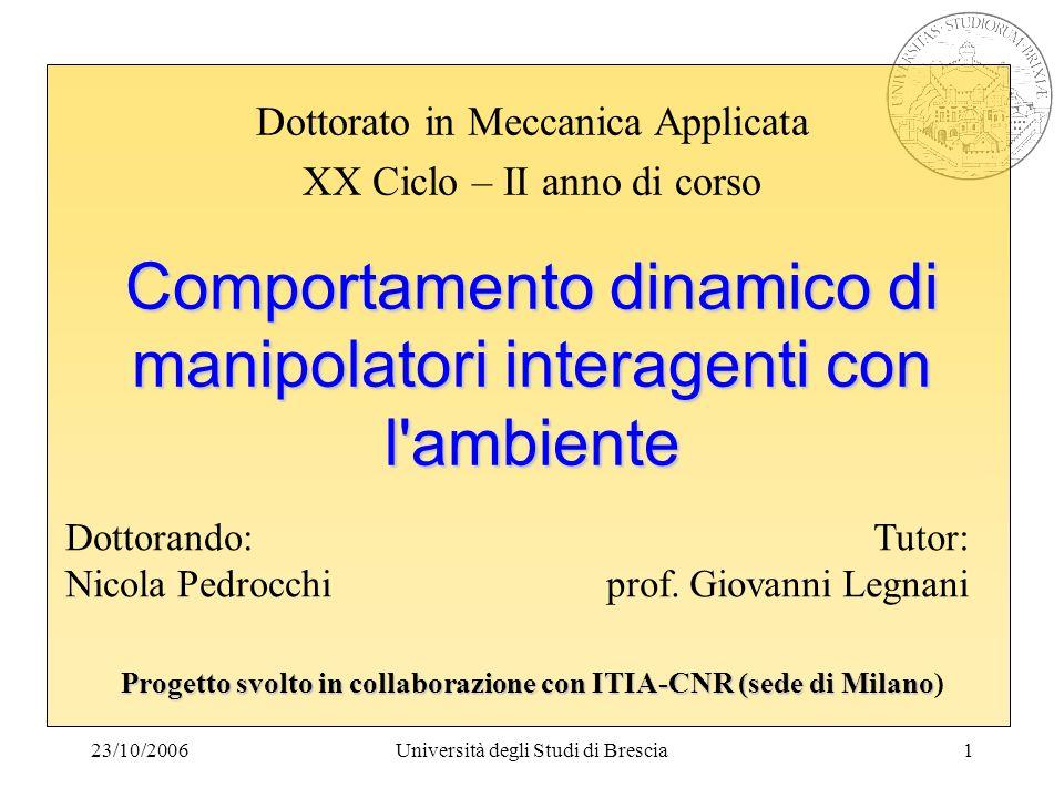 23/10/2006Università degli Studi di Brescia1 Comportamento dinamico di manipolatori interagenti con l'ambiente Progetto svolto in collaborazione con I