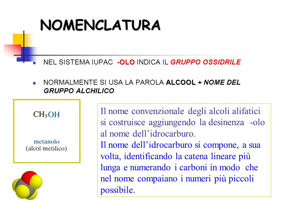 NOMENCLATURA -OLO NEL SISTEMA IUPAC -OLO INDICA IL GRUPPO OSSIDRILE ALCOOL NORMALMENTE SI USA LA PAROLA ALCOOL + NOME DEL GRUPPO ALCHILICO Il nome con