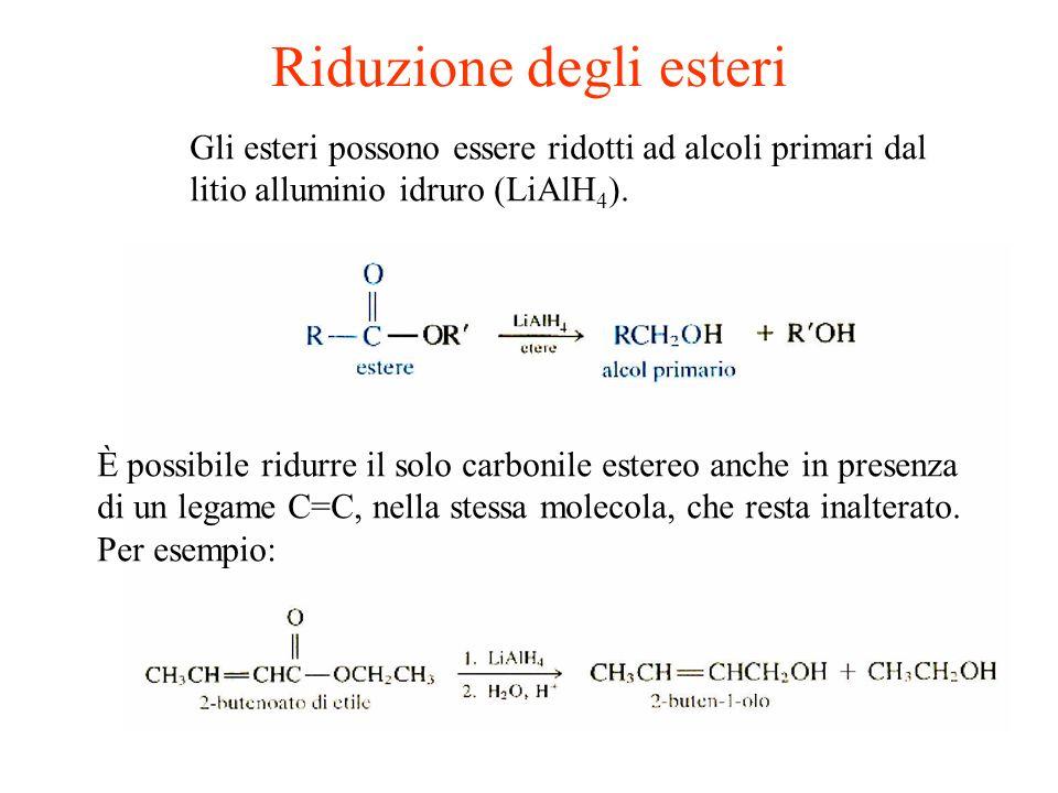 Riduzione degli esteri Gli esteri possono essere ridotti ad alcoli primari dal litio alluminio idruro (LiAlH 4 ). È possibile ridurre il solo carbonil