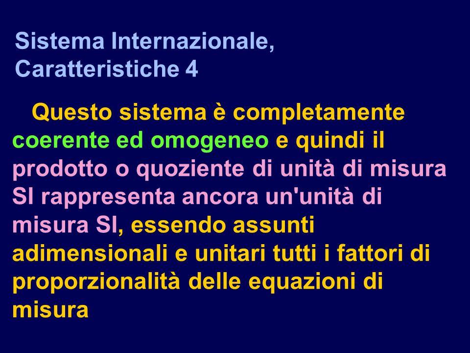 Questo sistema è completamente coerente ed omogeneo e quindi il prodotto o quoziente di unità di misura SI rappresenta ancora un unità di misura SI, essendo assunti adimensionali e unitari tutti i fattori di proporzionalità delle equazioni di misura Sistema Internazionale, Caratteristiche 4