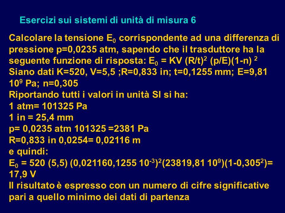 Esercizi sui sistemi di unità di misura 6 Calcolare la tensione E 0 corrispondente ad una differenza di pressione p=0,0235 atm, sapendo che il trasduttore ha la seguente funzione di risposta: E 0 = KV (R/t) 2 (p/E)(1-n) 2 Siano dati K=520, V=5,5 ;R=0,833 in; t=0,1255 mm; E=9,81 10 9 Pa; n=0,305 Riportando tutti i valori in unità SI si ha: 1 atm= 101325 Pa 1 in = 25,4 mm p= 0,0235 atm 101325 =2381 Pa R=0,833 in 0,0254= 0,02116 m e quindi: E 0 = 520 (5,5) (0,021160,1255 10 -3 ) 2 (23819,81 10 9 )(1-0,305 2 )= 17,9 V Il risultato è espresso con un numero di cifre significative pari a quello minimo dei dati di partenza