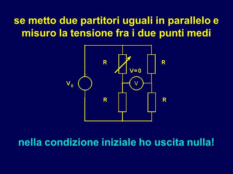 se metto due partitori uguali in parallelo e misuro la tensione fra i due punti medi nella condizione iniziale ho uscita nulla!