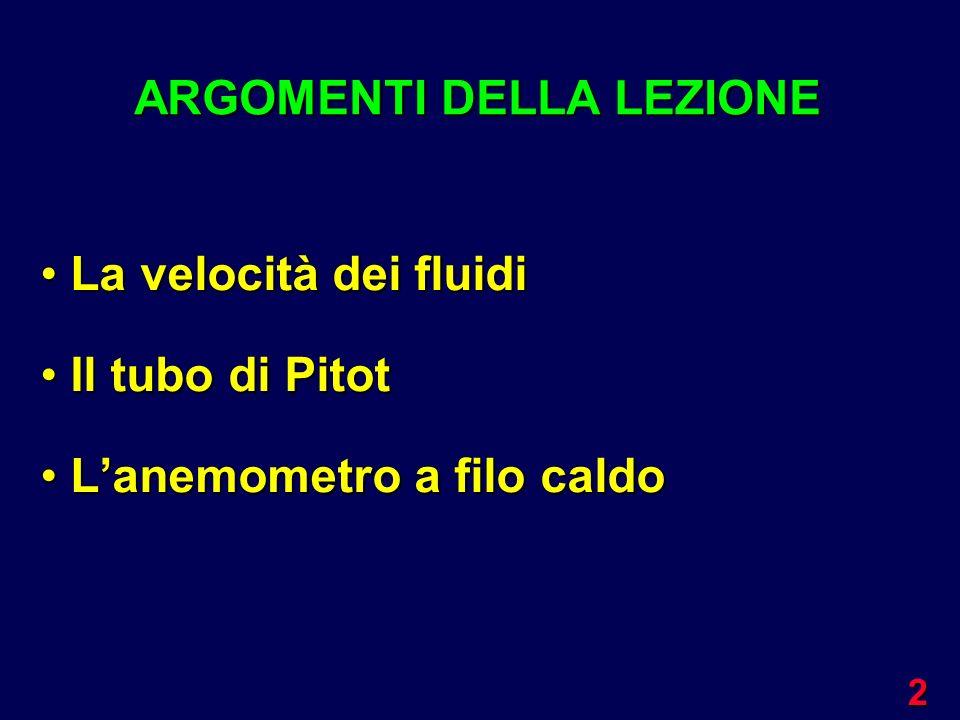 2 La velocità dei fluidi La velocità dei fluidi Il tubo di Pitot Il tubo di Pitot Lanemometro a filo caldo Lanemometro a filo caldo ARGOMENTI DELLA LE