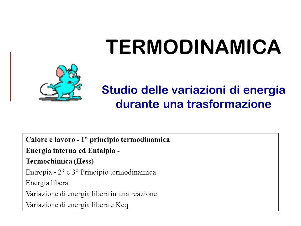TERMODINAMICA Studio delle variazioni di energia durante una trasformazione Calore e lavoro - 1° principio termodinamica Energia interna ed Entalpia - Termochimica (Hess) Entropia - 2° e 3° Principio termodinamica Energia libera Variazione di energia libera in una reazione Variazione di energia libera e Keq