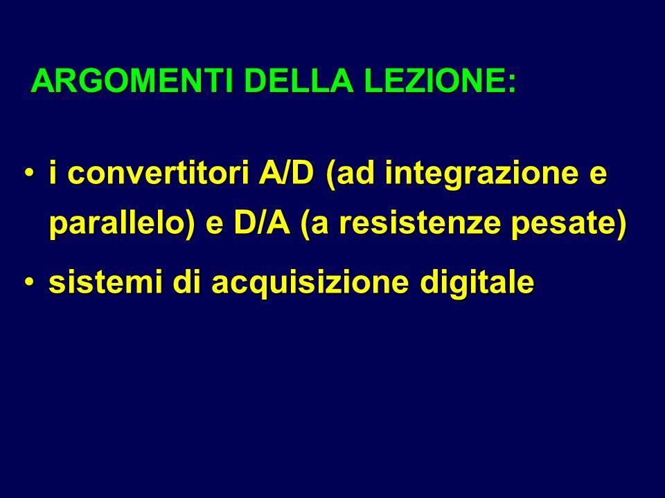 ARGOMENTI DELLA LEZIONE: i convertitori A/D (ad integrazione e parallelo) e D/A (a resistenze pesate)i convertitori A/D (ad integrazione e parallelo)
