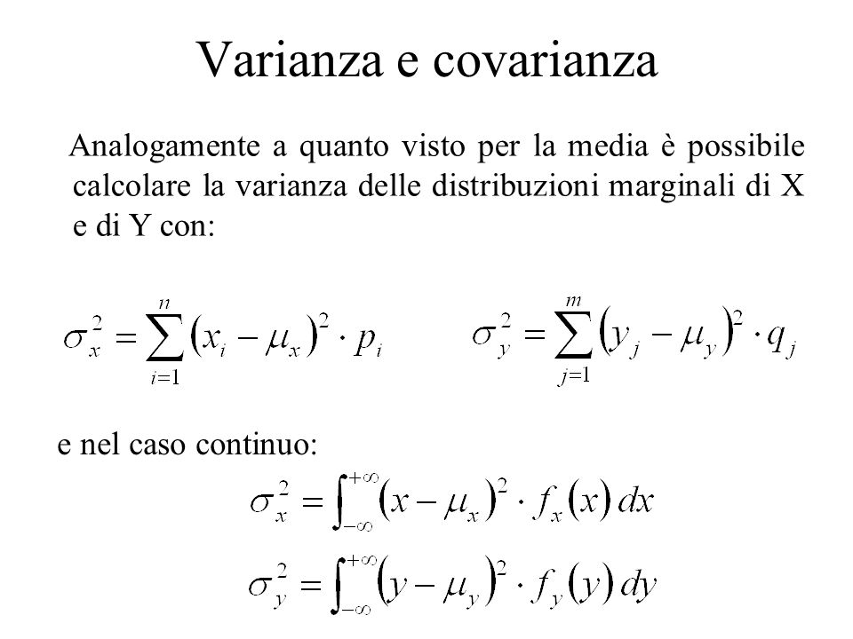 Varianza e covarianza Per la variabile casuale nel suo complesso è possibile calcolare la quantità e nel caso continuo: La quantità viene chiamata (matrice di) covarianza