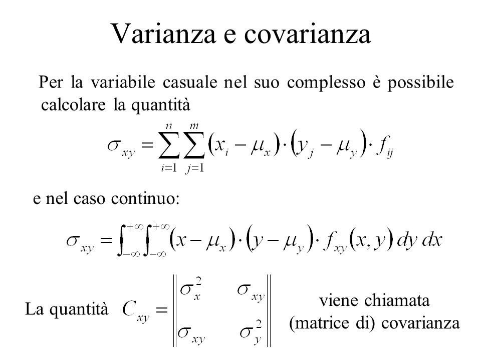 Varianza e covarianza Per la variabile casuale nel suo complesso è possibile calcolare la quantità e nel caso continuo: La quantità viene chiamata (ma