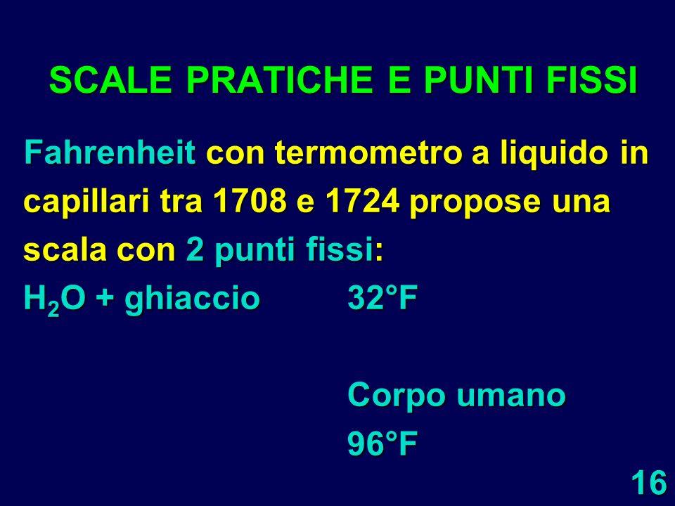 16 SCALE PRATICHE E PUNTI FISSI Fahrenheit con termometro a liquido in capillari tra 1708 e 1724 propose una scala con 2 punti fissi: H 2 O + ghiaccio
