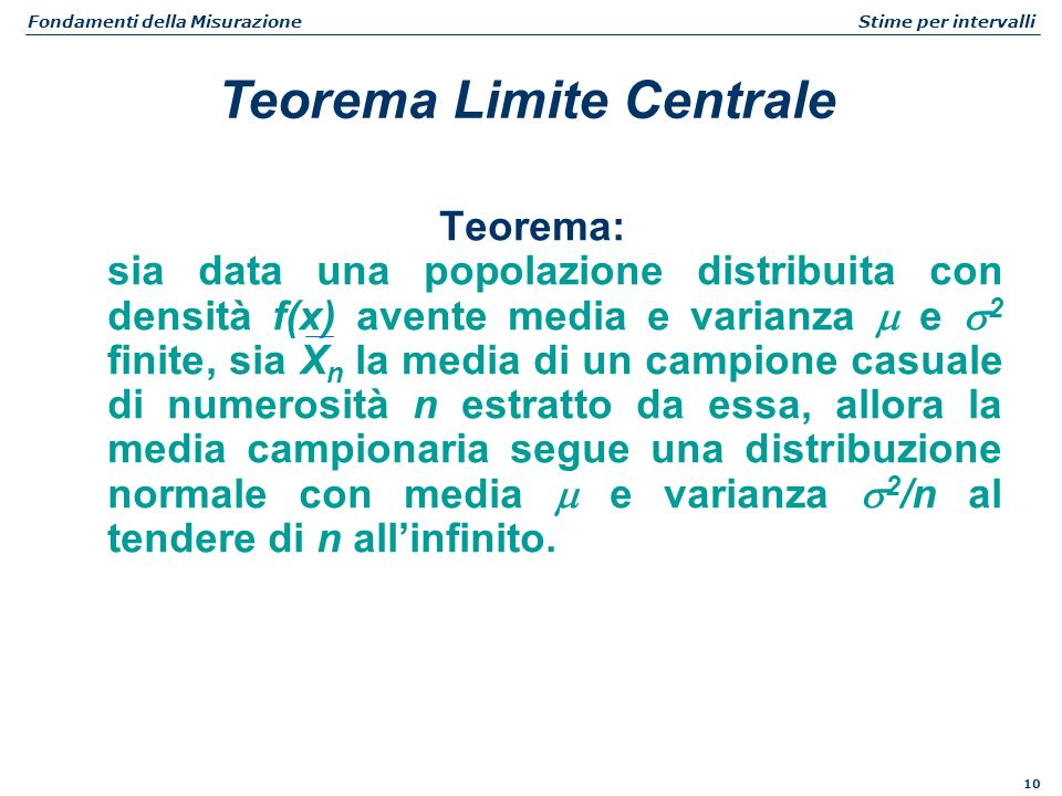 10 Fondamenti della Misurazione Stime per intervalli Teorema: sia data una popolazione distribuita con densità f(x) avente media e varianza e 2 finite