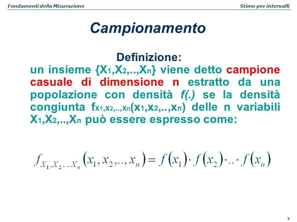 5 Fondamenti della Misurazione Stime per intervalli Definizione: un insieme {X 1,X 2,..,X n } viene detto campione casuale di dimensione n estratto da