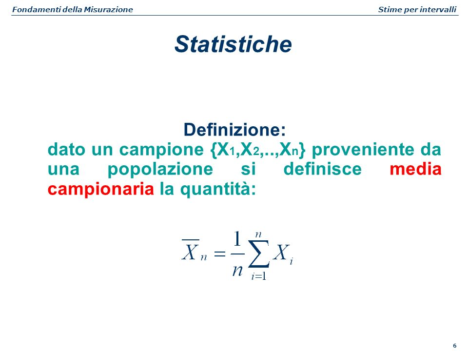 6 Fondamenti della Misurazione Stime per intervalli Definizione: dato un campione {X 1,X 2,..,X n } proveniente da una popolazione si definisce media