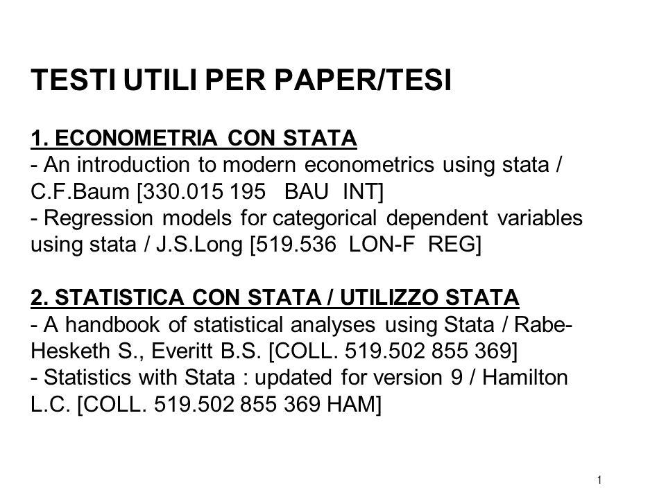 1 TESTI UTILI PER PAPER/TESI 1. ECONOMETRIA CON STATA - An introduction to modern econometrics using stata / C.F.Baum [330.015 195 BAU INT] - Regressi