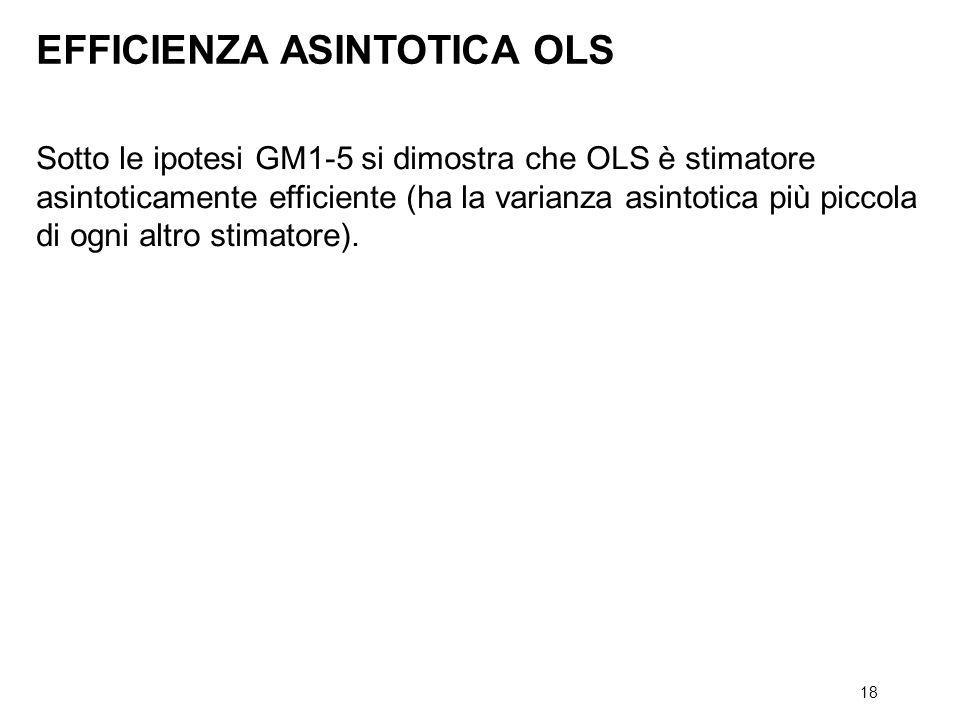 18 Sotto le ipotesi GM1-5 si dimostra che OLS è stimatore asintoticamente efficiente (ha la varianza asintotica più piccola di ogni altro stimatore).