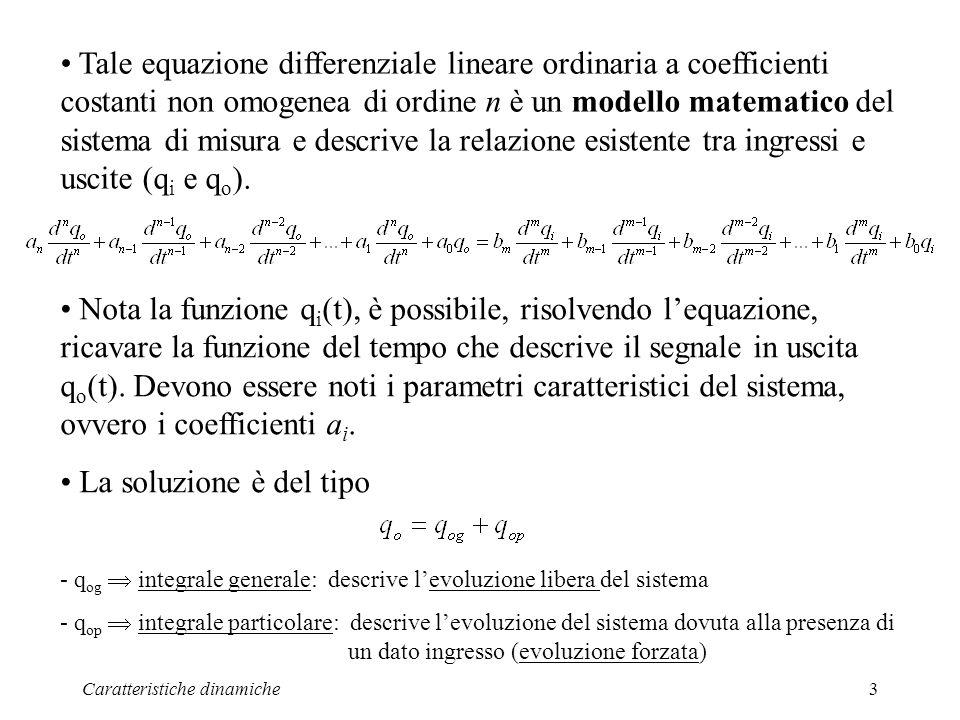 Caratteristiche dinamiche3 Tale equazione differenziale lineare ordinaria a coefficienti costanti non omogenea di ordine n è un modello matematico del sistema di misura e descrive la relazione esistente tra ingressi e uscite (q i e q o ).