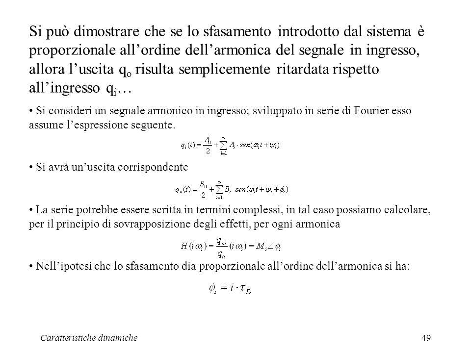 Caratteristiche dinamiche49 Si può dimostrare che se lo sfasamento introdotto dal sistema è proporzionale allordine dellarmonica del segnale in ingresso, allora luscita q o risulta semplicemente ritardata rispetto allingresso q i … Si consideri un segnale armonico in ingresso; sviluppato in serie di Fourier esso assume lespressione seguente.