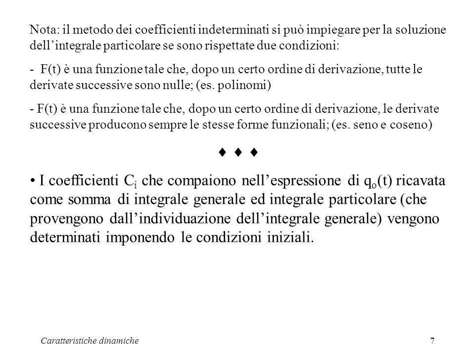 Caratteristiche dinamiche7 Nota: il metodo dei coefficienti indeterminati si può impiegare per la soluzione dellintegrale particolare se sono rispettate due condizioni: - F(t) è una funzione tale che, dopo un certo ordine di derivazione, tutte le derivate successive sono nulle; (es.