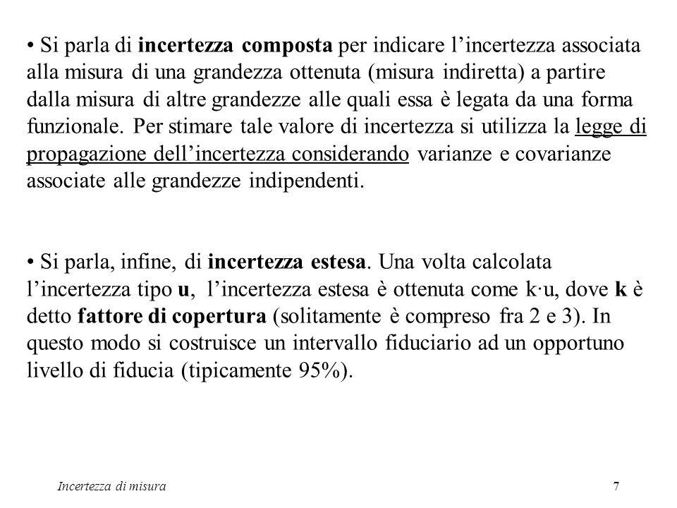 Incertezza di misura7 Si parla di incertezza composta per indicare lincertezza associata alla misura di una grandezza ottenuta (misura indiretta) a pa