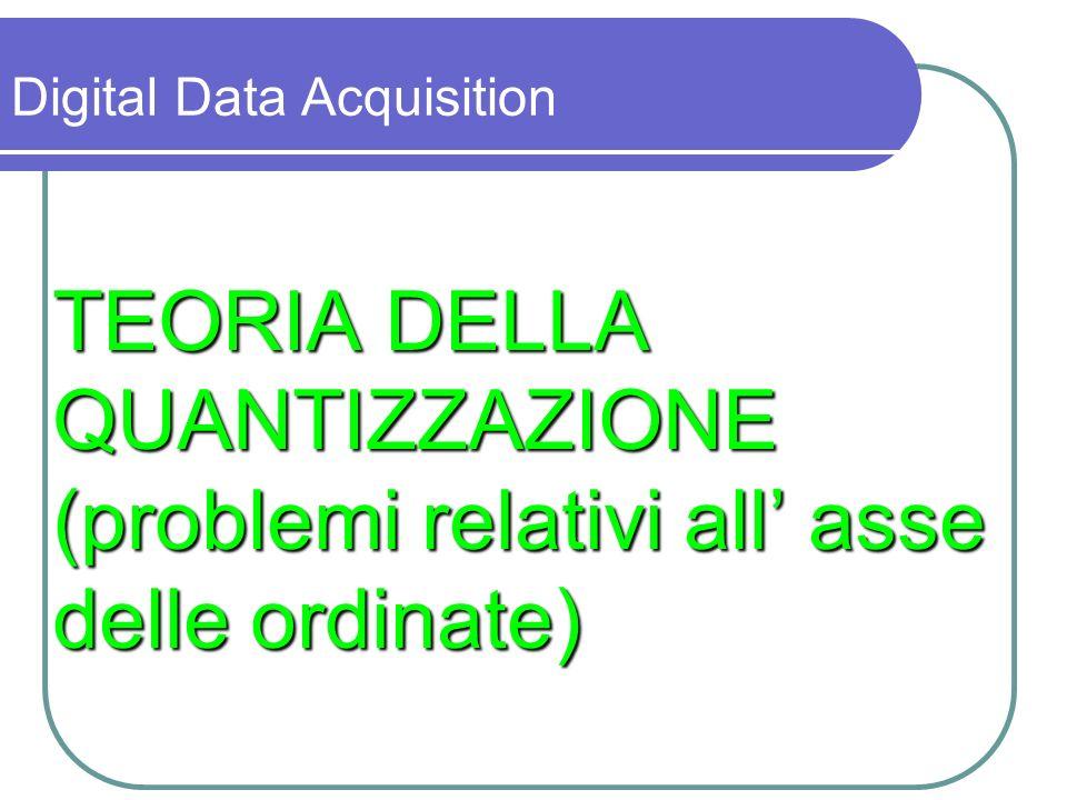 La conversione A/D consta di due fasi: - quantizzazione - codifica Digital Data Acquisition