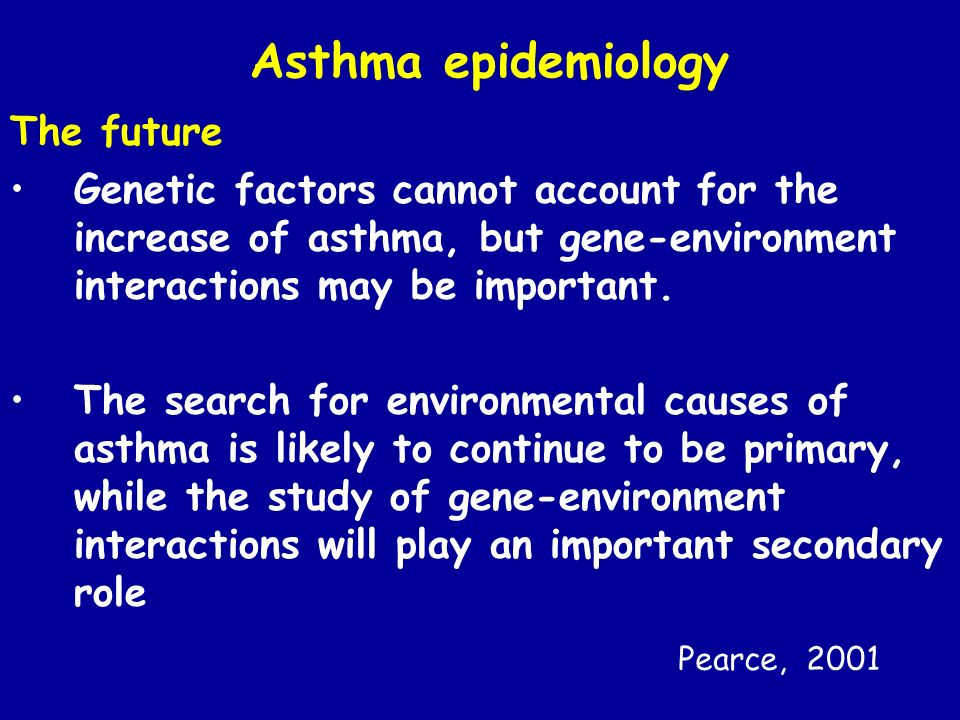 Asthma epidemiology The future Genetic factors cannot account for the increase of asthma, but gene-environment interactions may be important. The sear