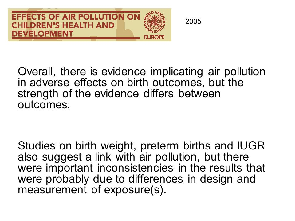 Overall, there is evidence implicating air pollution in adverse effects on birth outcomes, but the strength of the evidence differs between outcomes.