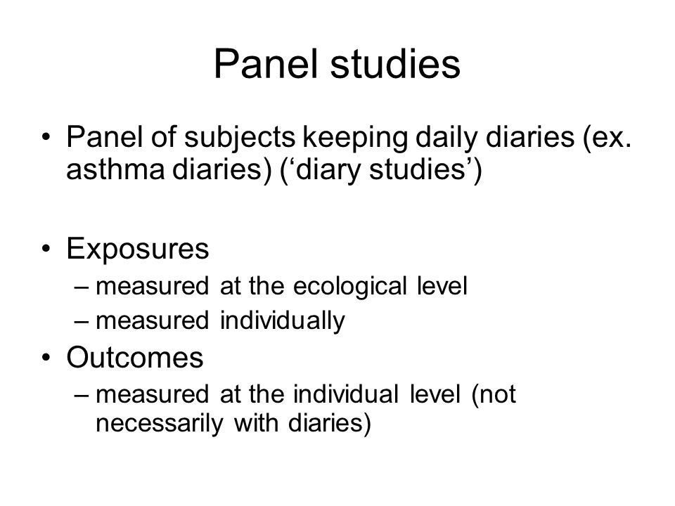 Panel studies Panel of subjects keeping daily diaries (ex. asthma diaries) (diary studies) Exposures –measured at the ecological level –measured indiv