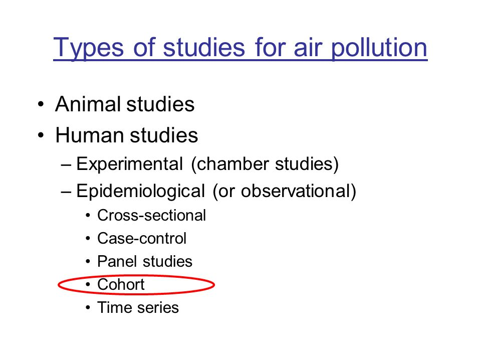 Types of studies for air pollution Animal studies Human studies –Experimental (chamber studies) –Epidemiological (or observational) Cross-sectional Ca