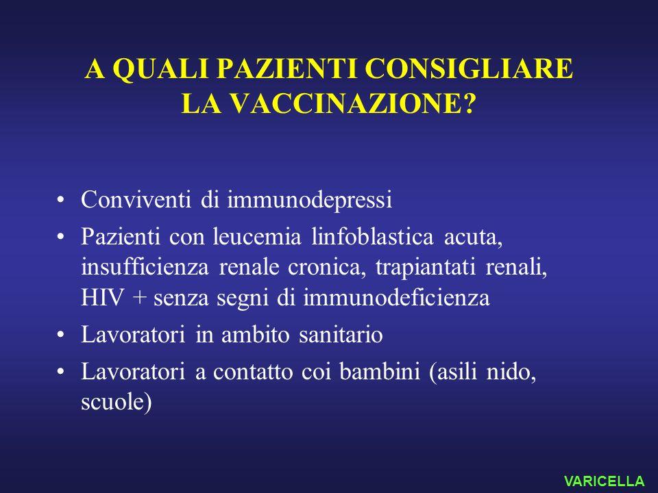 A QUALI PAZIENTI CONSIGLIARE LA VACCINAZIONE? Conviventi di immunodepressi Pazienti con leucemia linfoblastica acuta, insufficienza renale cronica, tr