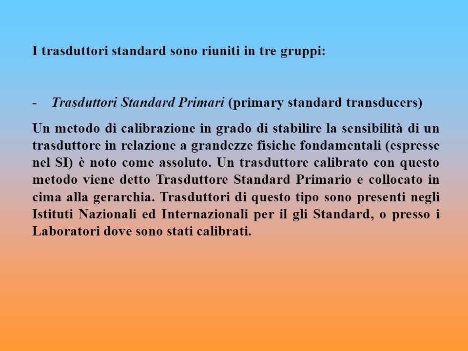 I trasduttori standard sono riuniti in tre gruppi: - Trasduttori Standard Primari (primary standard transducers) Un metodo di calibrazione in grado di